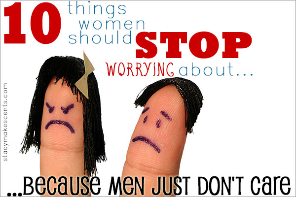 10 Things I Hate About You 1 You Are So Stupid When I M: 10 Things Women Should Stop Worrying About…Because Men