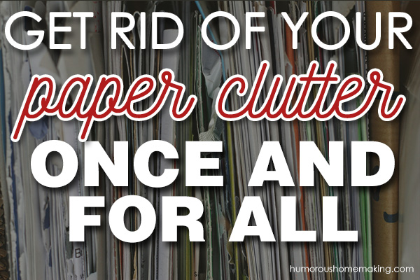 Get rid of your paper clutter once and for all humorous for How to get rid of clutter in your home