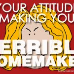 Your Attitude is Making You a Terrible Homemaker