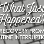 What Just Happened?! Recovery from Routine Interruptions