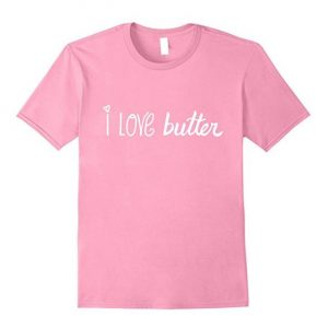 I love butter t-shirt