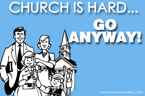 Church is hard… Go anyway!